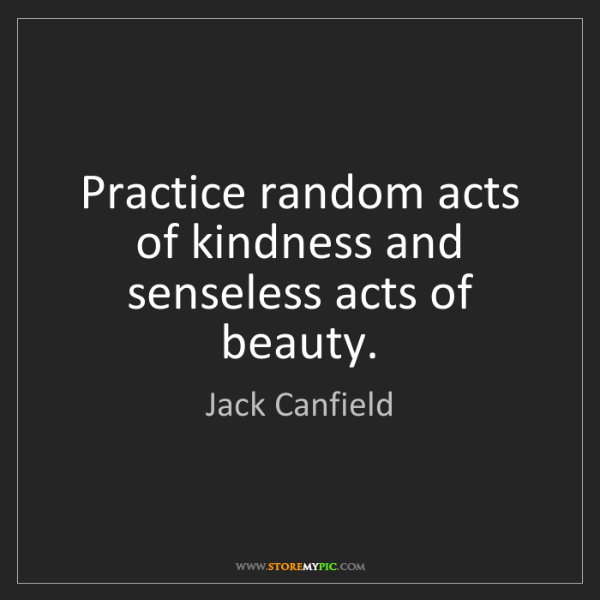 Jack Canfield: Practice random acts of kindness and senseless acts of...