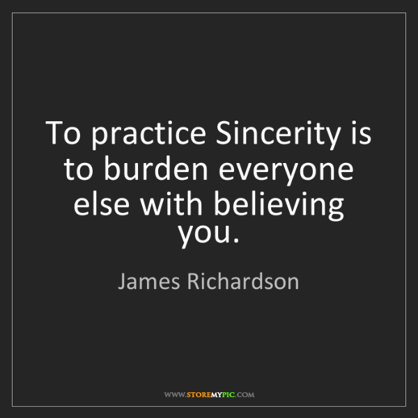 James Richardson: To practice Sincerity is to burden everyone else with...