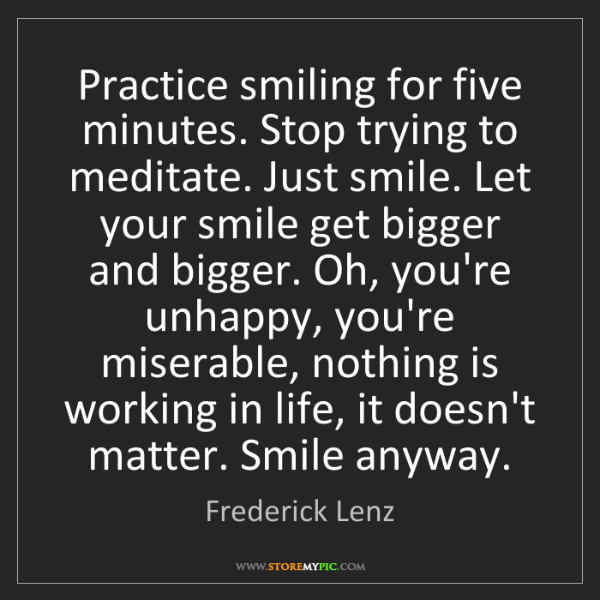 Frederick Lenz: Practice smiling for five minutes. Stop trying to meditate....