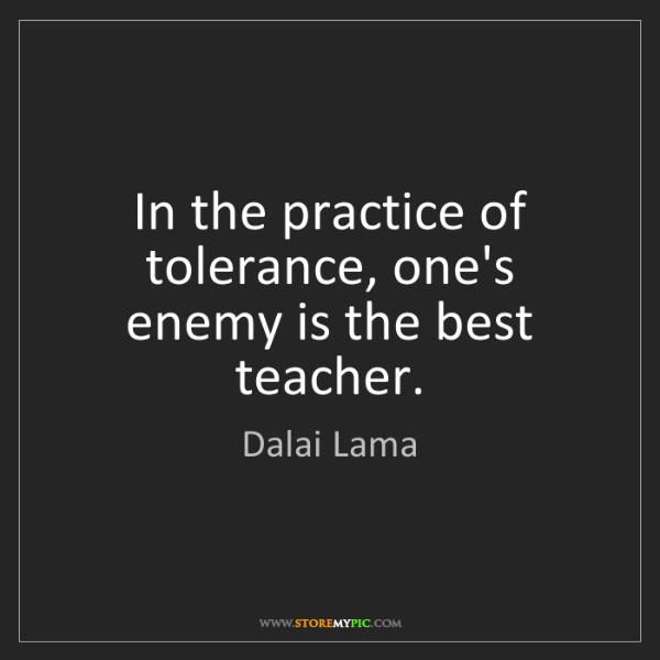 Dalai Lama: In the practice of tolerance, one's enemy is the best...