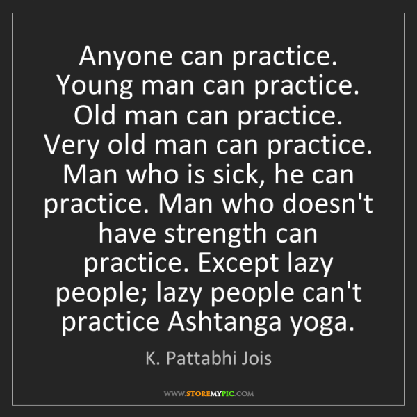 K. Pattabhi Jois: Anyone can practice. Young man can practice. Old man...