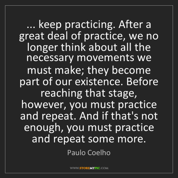 Paulo Coelho: ... keep practicing. After a great deal of practice,...