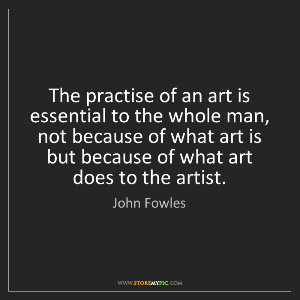 John Fowles: The practise of an art is essential to the whole man,...