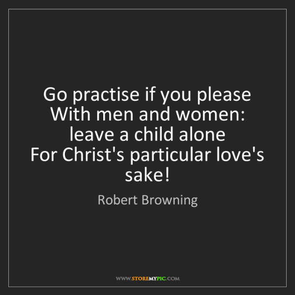 Robert Browning: Go practise if you please   With men and women: leave...