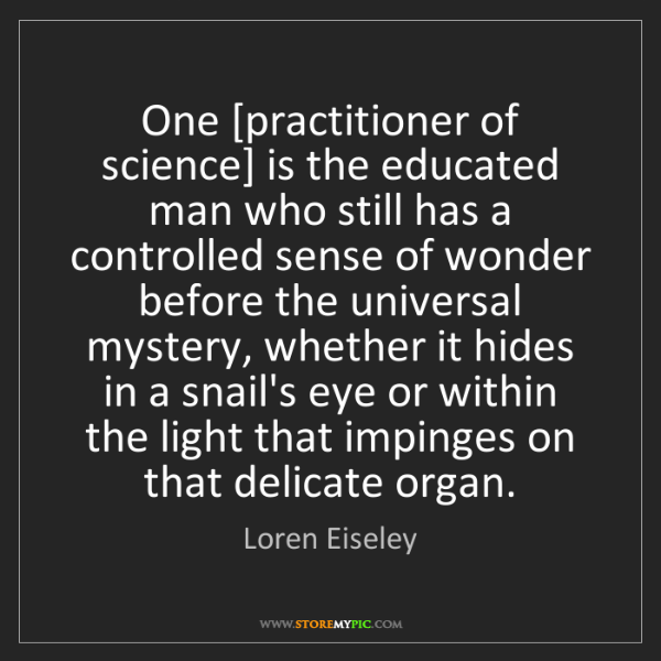 Loren Eiseley: One [practitioner of science] is the educated man who...