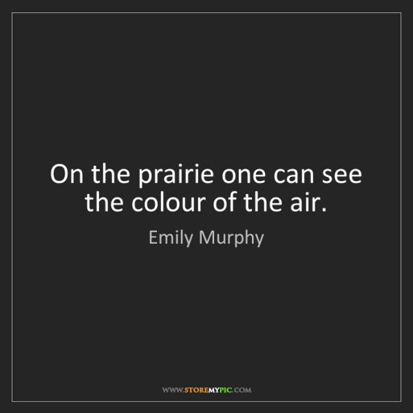 Emily Murphy: On the prairie one can see the colour of the air.