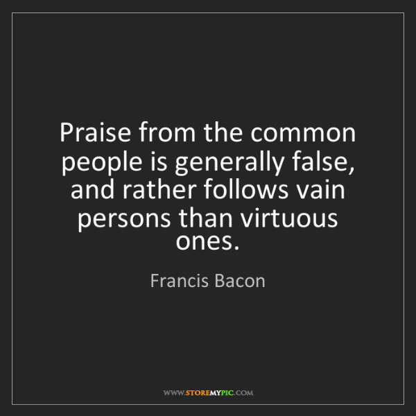 Francis Bacon: Praise from the common people is generally false, and...