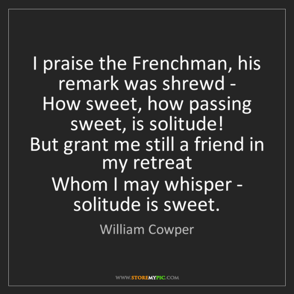 William Cowper: I praise the Frenchman, his remark was shrewd -   How...