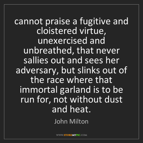 John Milton: cannot praise a fugitive and cloistered virtue, unexercised...