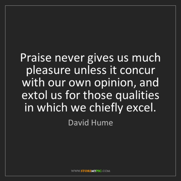 David Hume: Praise never gives us much pleasure unless it concur...