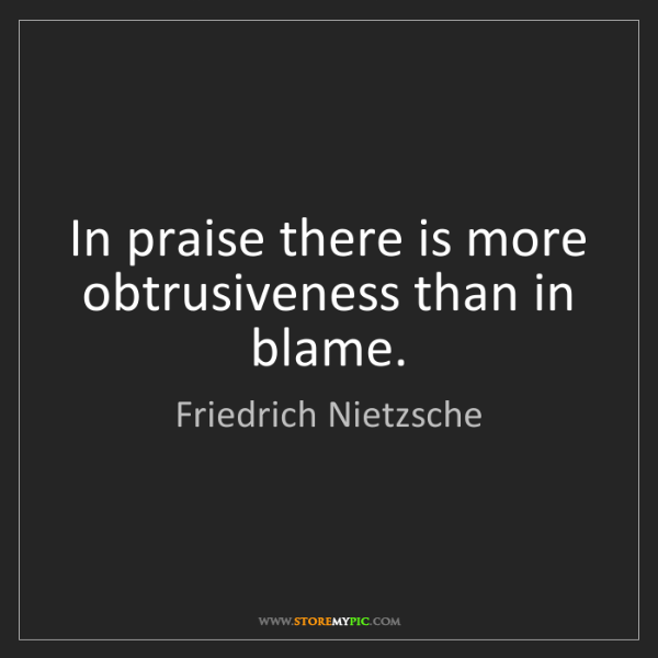Friedrich Nietzsche: In praise there is more obtrusiveness than in blame.