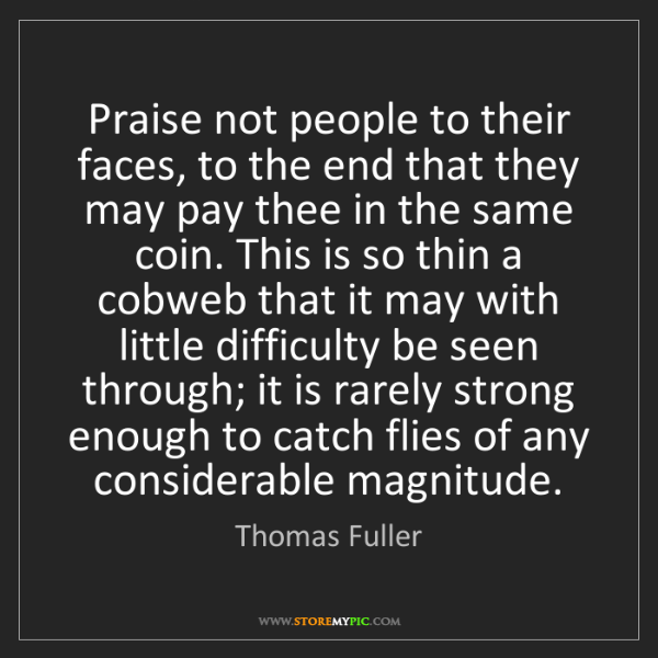 Thomas Fuller: Praise not people to their faces, to the end that they...