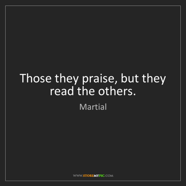 Martial: Those they praise, but they read the others.