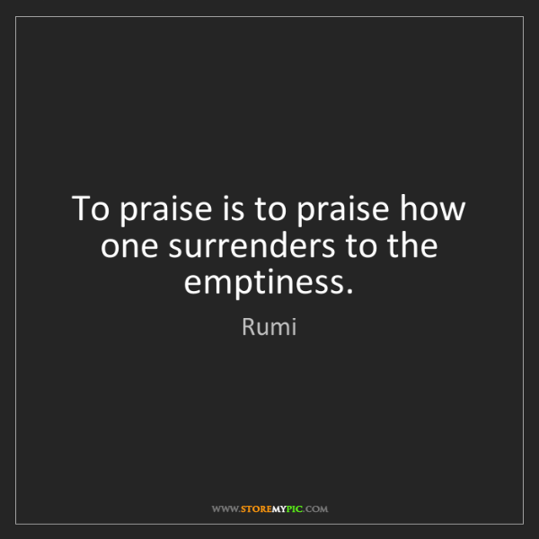 Rumi: To praise is to praise how one surrenders to the emptiness.