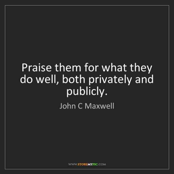 John C Maxwell: Praise them for what they do well, both privately and...