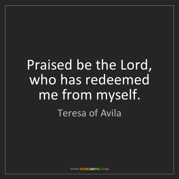Teresa of Avila: Praised be the Lord, who has redeemed me from myself.