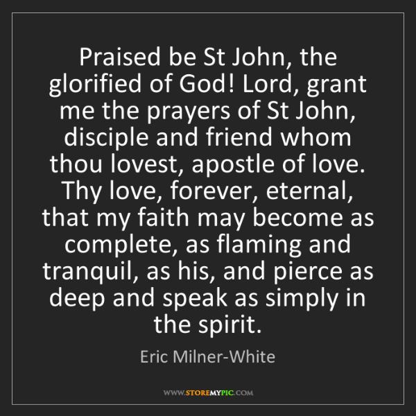 Eric Milner-White: Praised be St John, the glorified of God! Lord, grant...