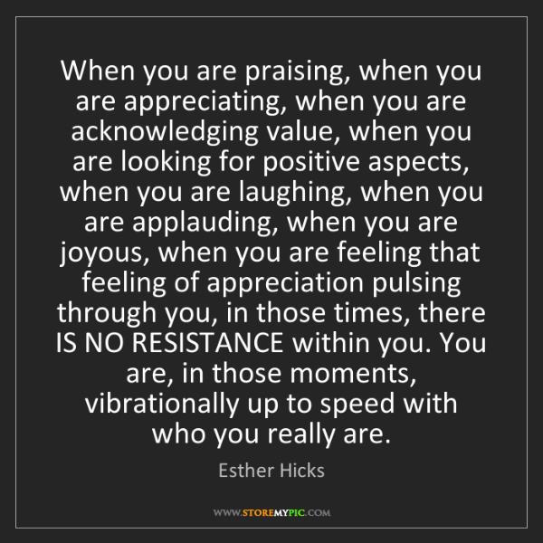 Esther Hicks: When you are praising, when you are appreciating, when...