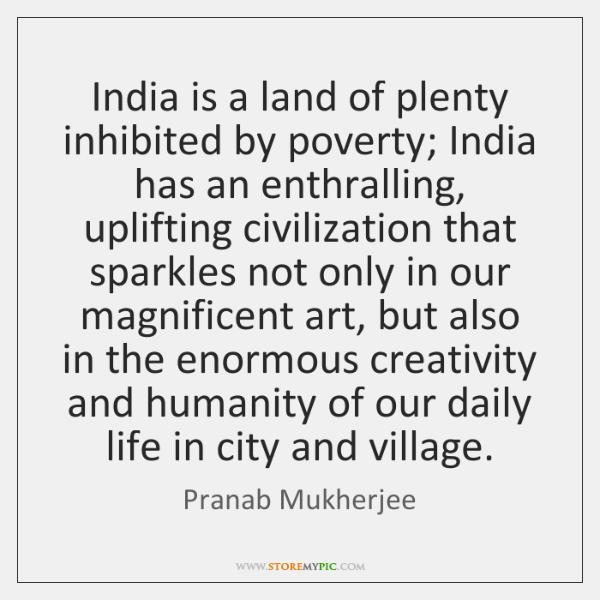 India is a land of plenty inhibited by poverty; India has an ...