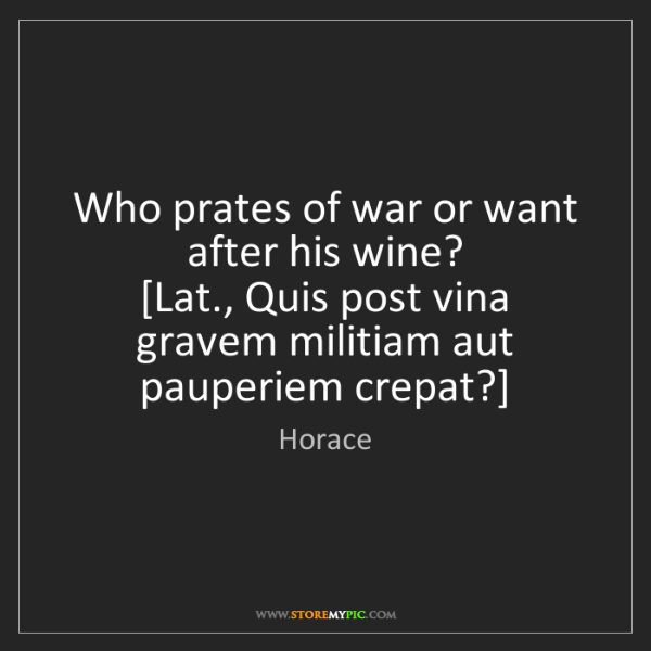 Horace: Who prates of war or want after his wine?  [Lat., Quis...