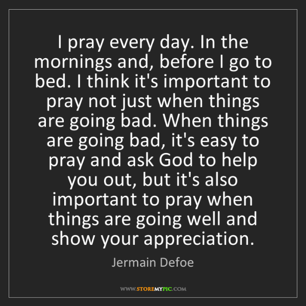 Jermain Defoe: I pray every day. In the mornings and, before I go to...