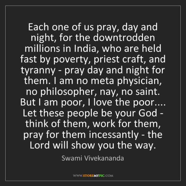 Swami Vivekananda: Each one of us pray, day and night, for the downtrodden...