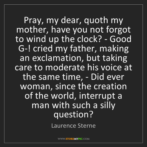 Laurence Sterne: Pray, my dear, quoth my mother, have you not forgot to...