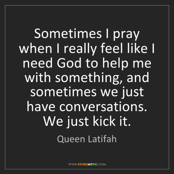 Queen Latifah: Sometimes I pray when I really feel like I need God to...