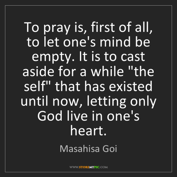 Masahisa Goi: To pray is, first of all, to let one's mind be empty....