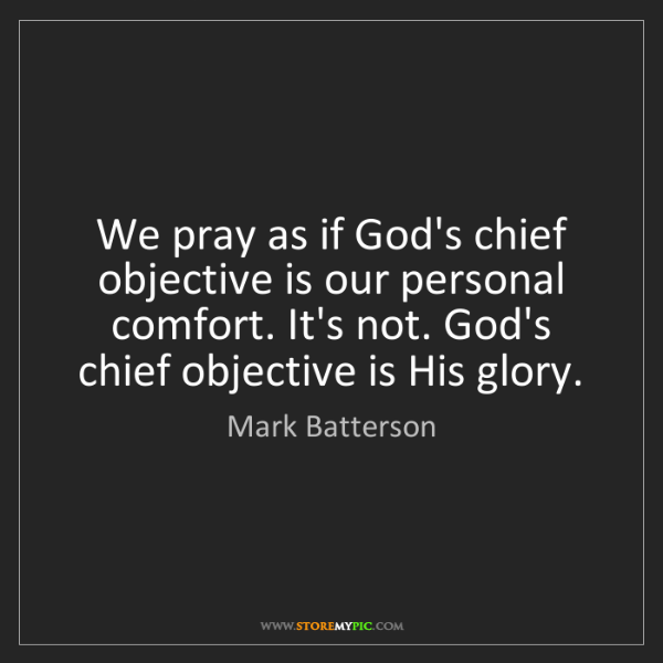 Mark Batterson: We pray as if God's chief objective is our personal comfort....