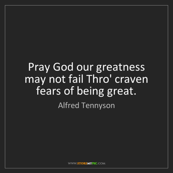 Alfred Tennyson: Pray God our greatness may not fail Thro' craven fears...