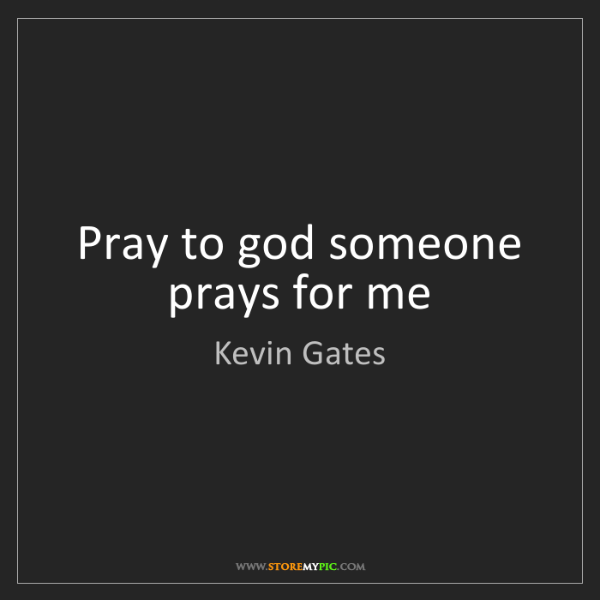Kevin Gates: Pray to god someone prays for me