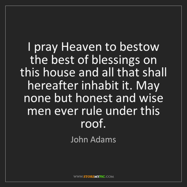 John Adams: I pray Heaven to bestow the best of blessings on this...