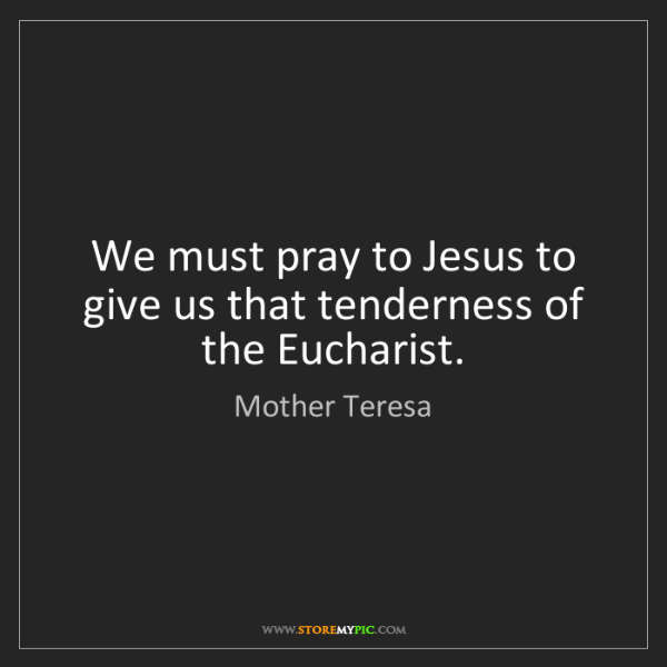 Mother Teresa: We must pray to Jesus to give us that tenderness of the...