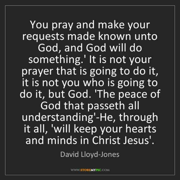 David Lloyd-Jones: You pray and make your requests made known unto God,...