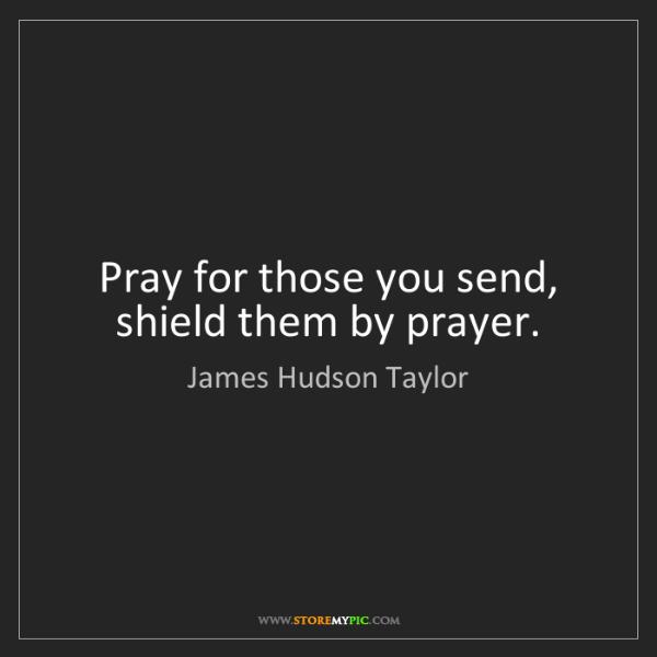 James Hudson Taylor: Pray for those you send, shield them by prayer.