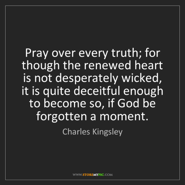 Charles Kingsley: Pray over every truth; for though the renewed heart is...