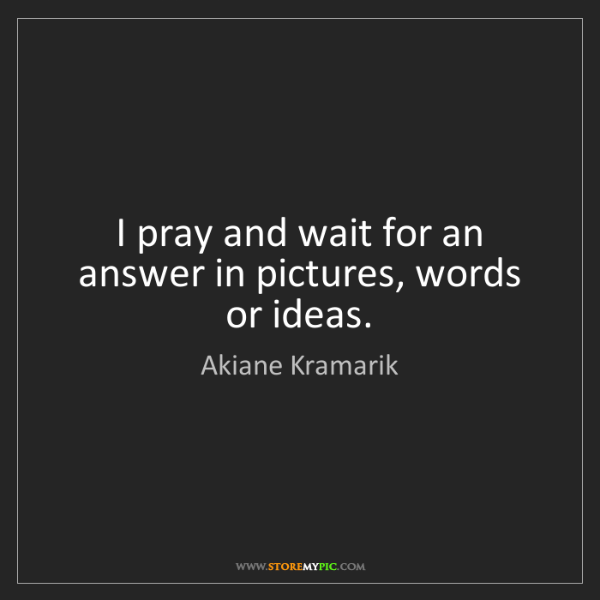 Akiane Kramarik: I pray and wait for an answer in pictures, words or ideas.