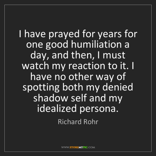 Richard Rohr: I have prayed for years for one good humiliation a day,...