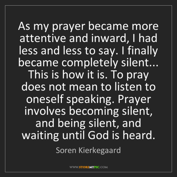 Soren Kierkegaard: As my prayer became more attentive and inward, I had...