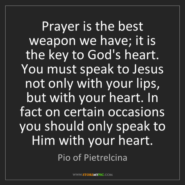 Pio of Pietrelcina: Prayer is the best weapon we have; it is the key to God's...