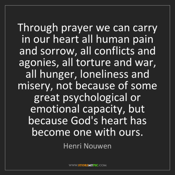 Henri Nouwen: Through prayer we can carry in our heart all human pain...
