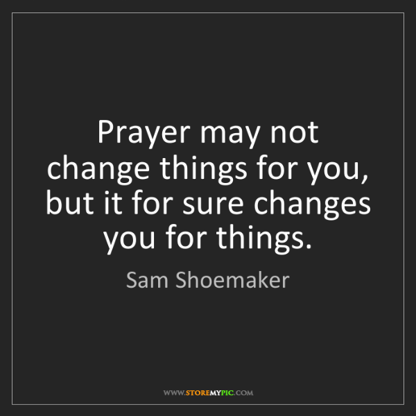 Sam Shoemaker: Prayer may not change things for you, but it for sure...