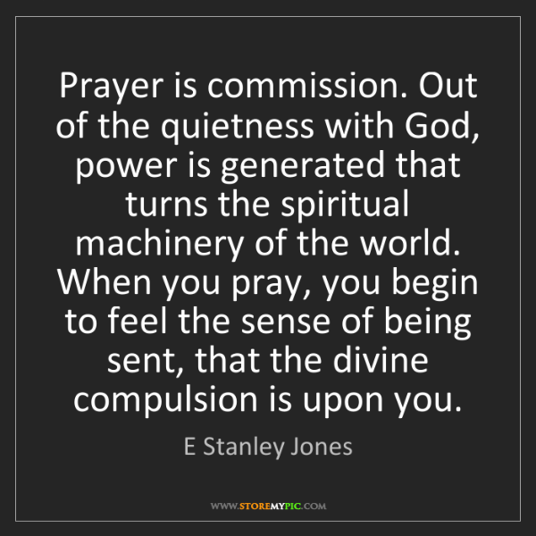 E Stanley Jones: Prayer is commission. Out of the quietness with God,...