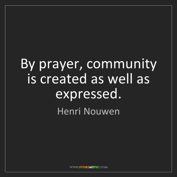 Henri Nouwen: By prayer, community is created as well as expressed.