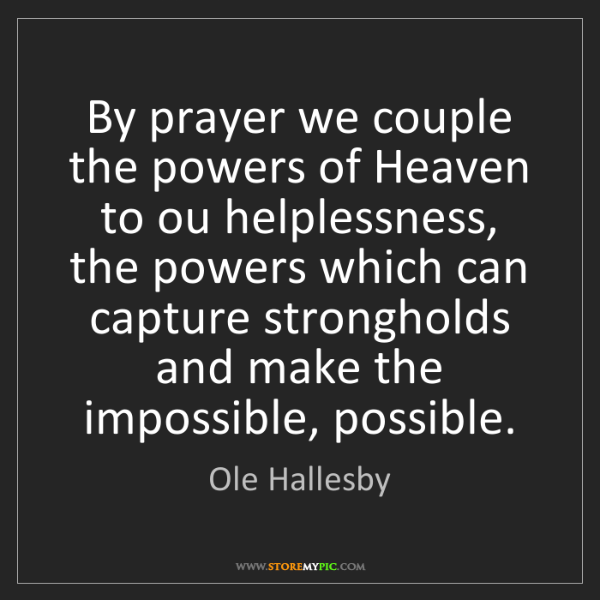 Ole Hallesby: By prayer we couple the powers of Heaven to ou helplessness,...