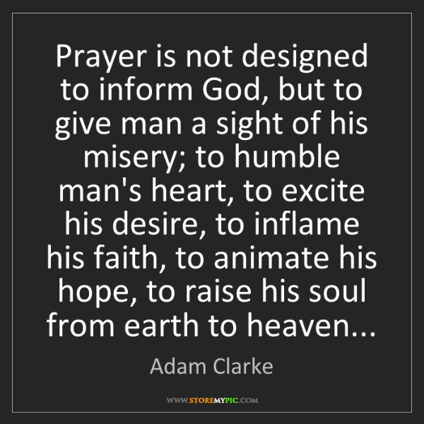 Adam Clarke: Prayer is not designed to inform God, but to give man...