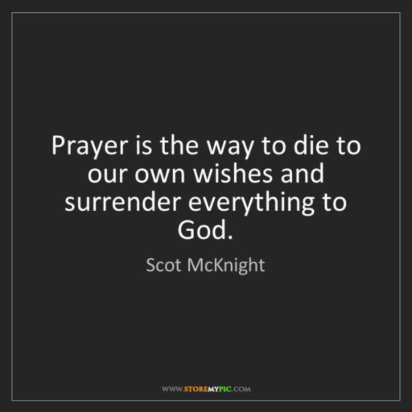Scot McKnight: Prayer is the way to die to our own wishes and surrender...
