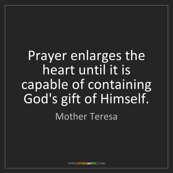 Mother Teresa: Prayer enlarges the heart until it is capable of containing...