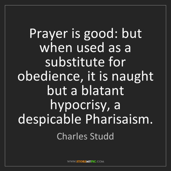 Charles Studd: Prayer is good: but when used as a substitute for obedience,...